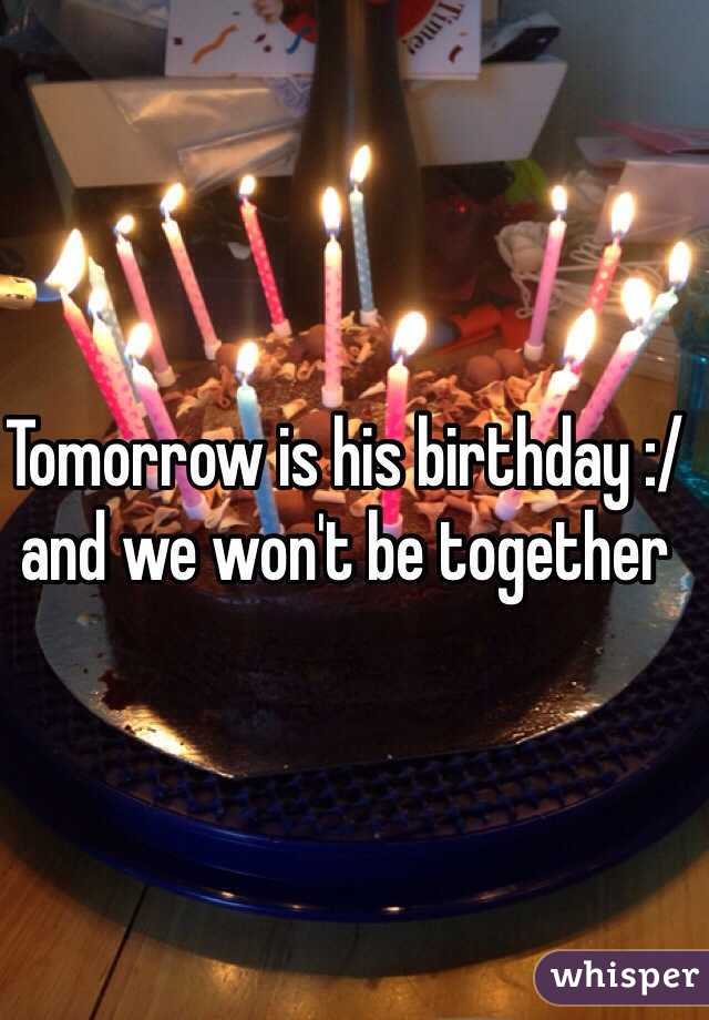 Tomorrow is his birthday :/ and we won't be together