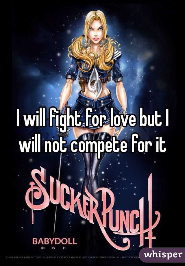 I will fight for love but I will not compete for it