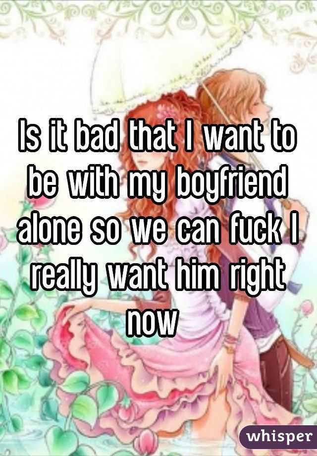 Is it bad that I want to be with my boyfriend alone so we can fuck I really want him right now