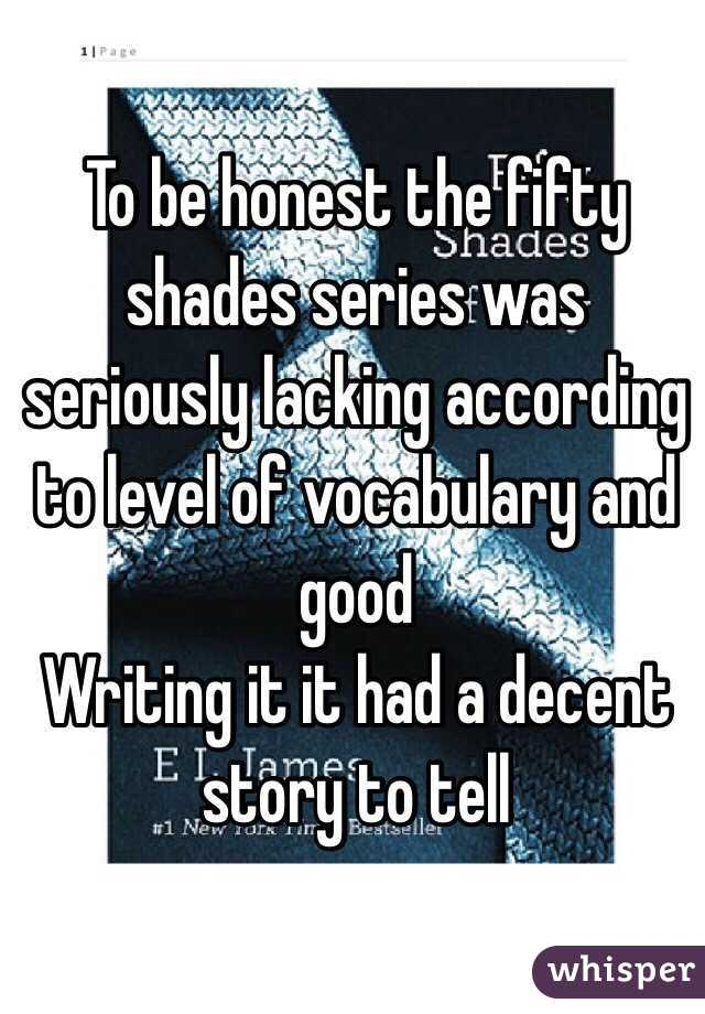 To be honest the fifty shades series was seriously lacking according to level of vocabulary and good Writing it it had a decent story to tell