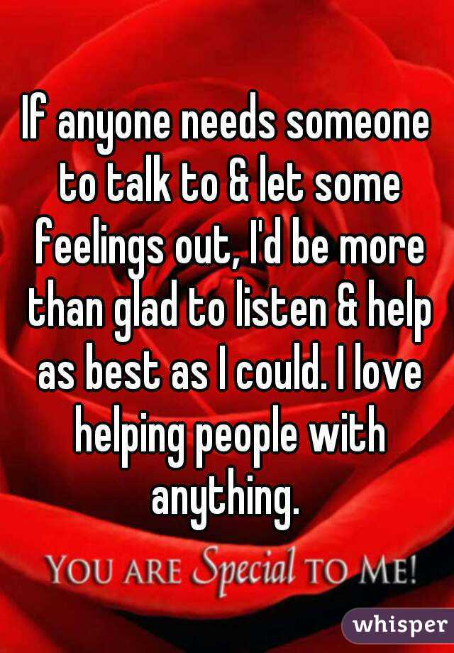 If anyone needs someone to talk to & let some feelings out, I'd be more than glad to listen & help as best as I could. I love helping people with anything.
