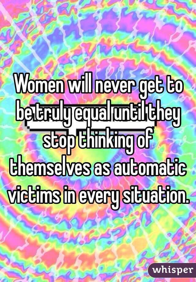 Women will never get to be truly equal until they stop thinking of themselves as automatic victims in every situation.