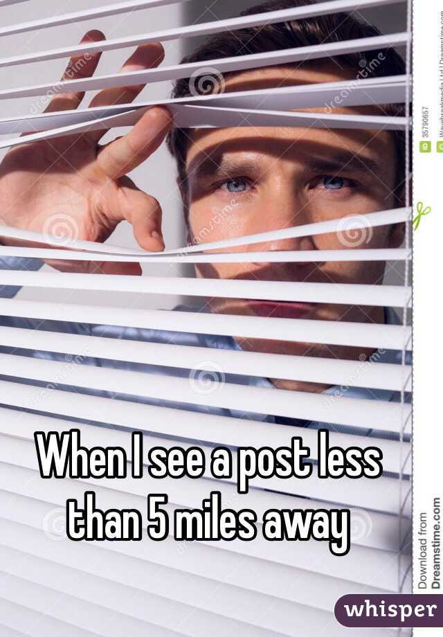 When I see a post less than 5 miles away