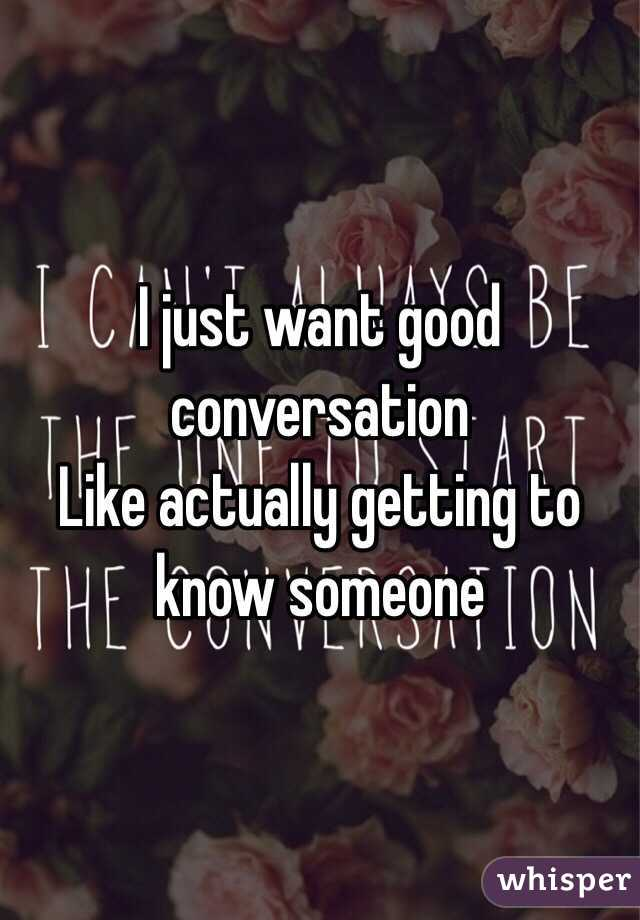I just want good conversation  Like actually getting to know someone