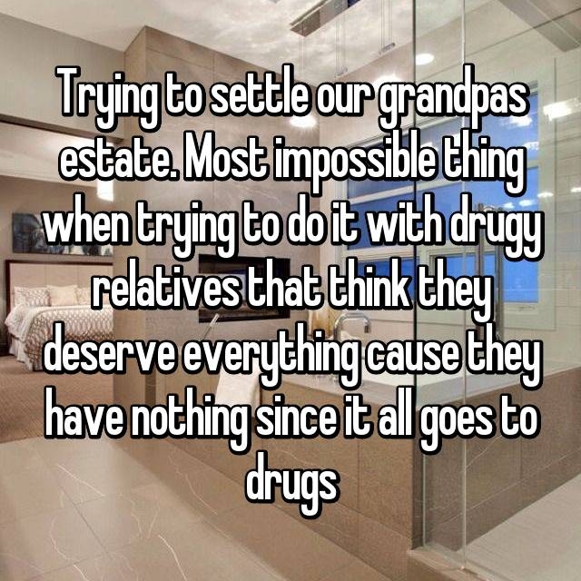 Trying to settle our grandpas estate. Most impossible thing when trying to do it with drugy relatives that think they deserve everything cause they have nothing since it all goes to drugs