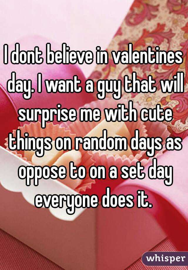 dont believe in valentines day. i want a guy that will surprise me, Ideas
