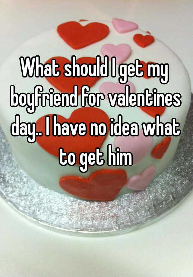 what should i get my boyfriend for valentines day i have no idea what to get him