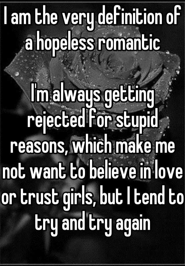 I am the very definition of a hopeless romantic Im always