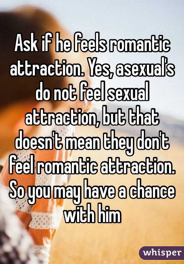 Ask if he feels romantic attraction. Yes, asexual's do not feel sexual attraction, but that doesn't mean they don't feel romantic attraction. So you may have a chance with him