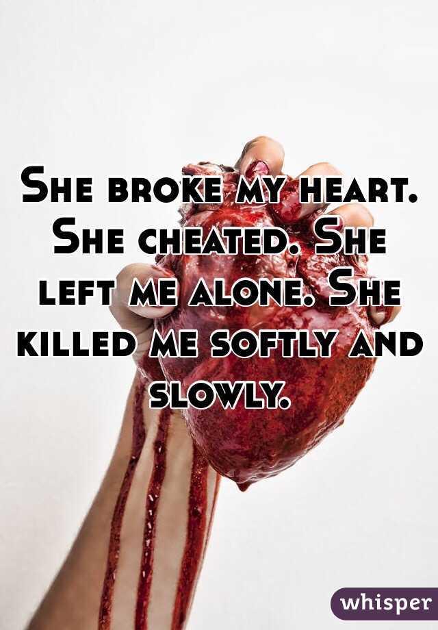 She broke my heart  She cheated  She left me alone  She