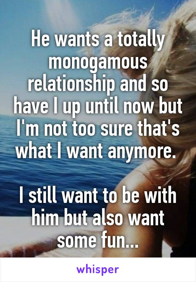 He wants a totally monogamous relationship and so have I up until now but I'm not too sure that's what I want anymore.   I still want to be with him but also want some fun...