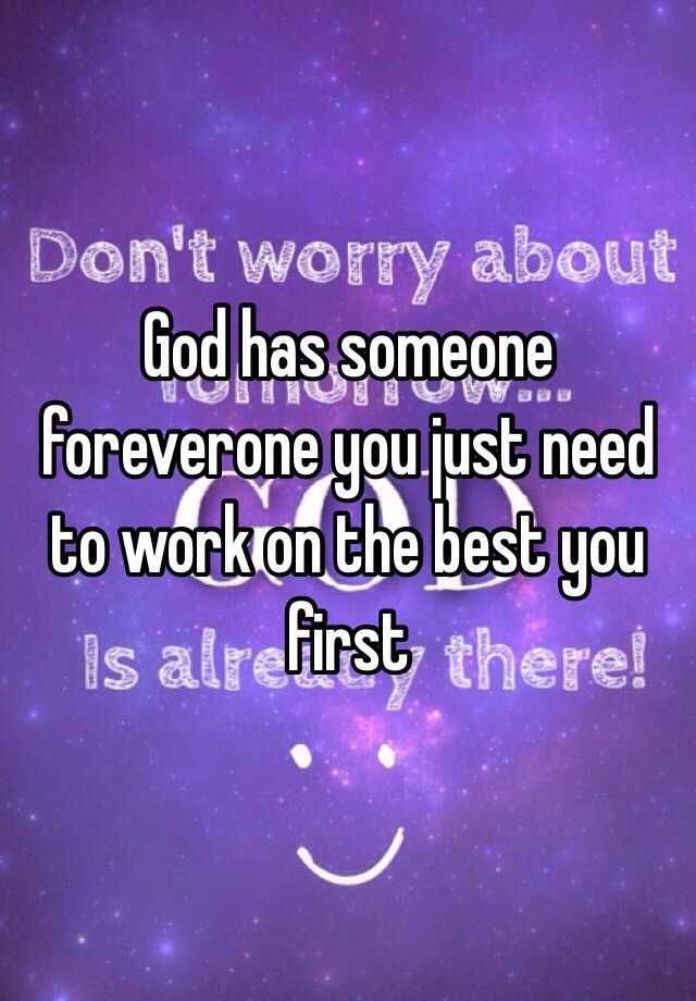 God has someone foreverone you just need to work on the best you first