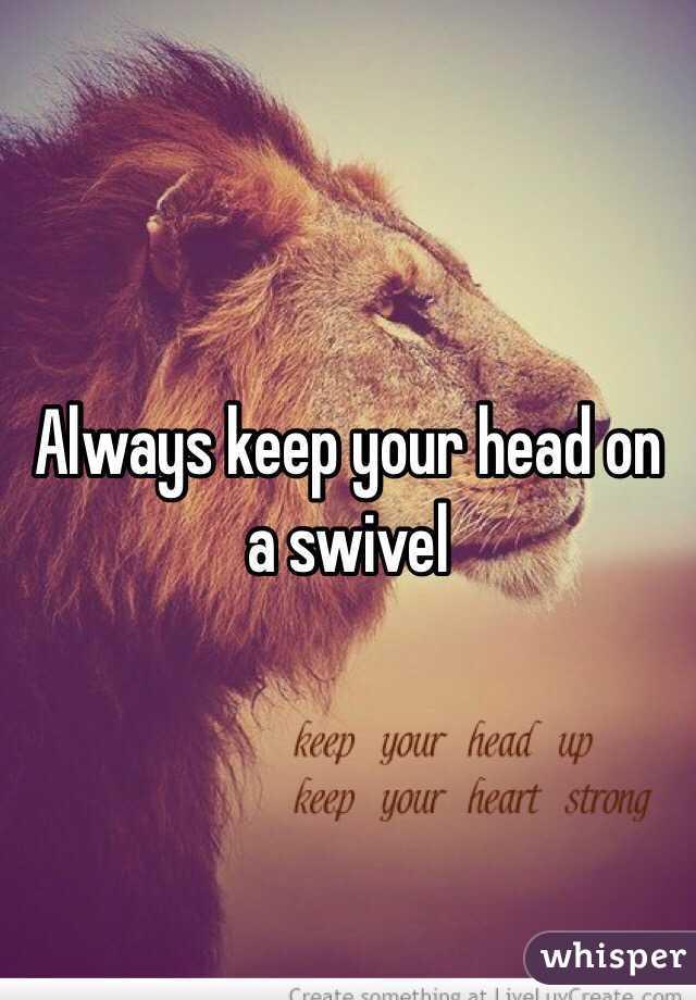 Always Keep Your Head On A Swivel