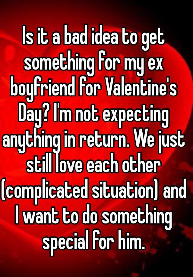 Is It A Bad Idea To Get Something For My Ex Boyfriend For Valentineu0027s Day?  Iu0027m Not Expecting Anything In Return. We Just Still Love Each Other  (complicated ...
