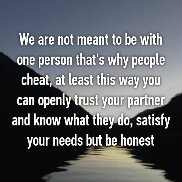 We are not meant to be with one person that's why people cheat, at least this way you can openly trust your partner and know what they do, satisfy your needs but be honest