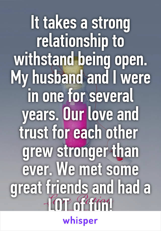 It takes a strong relationship to withstand being open  My
