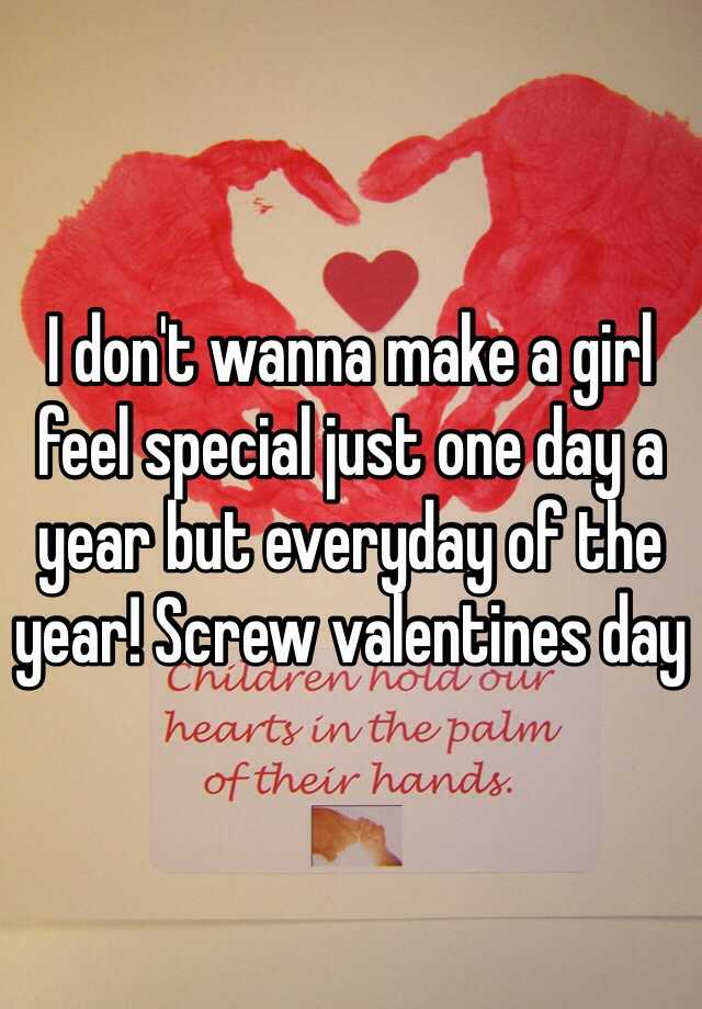 i dont wanna make a girl feel special just one day a year but everyday of the year screw valentines day