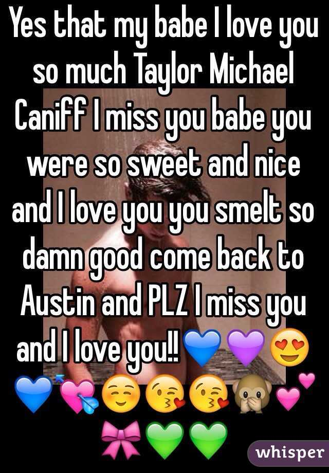 Yes that my babe I love you so much Taylor Michael Caniff I miss you