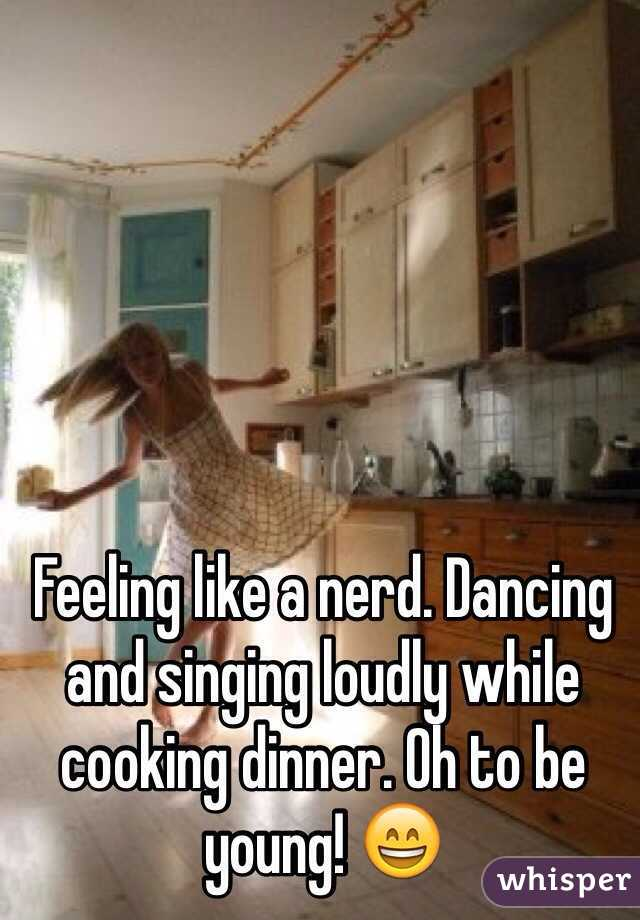 Feeling like a nerd. Dancing and singing loudly while cooking dinner. Oh to be young! 😄