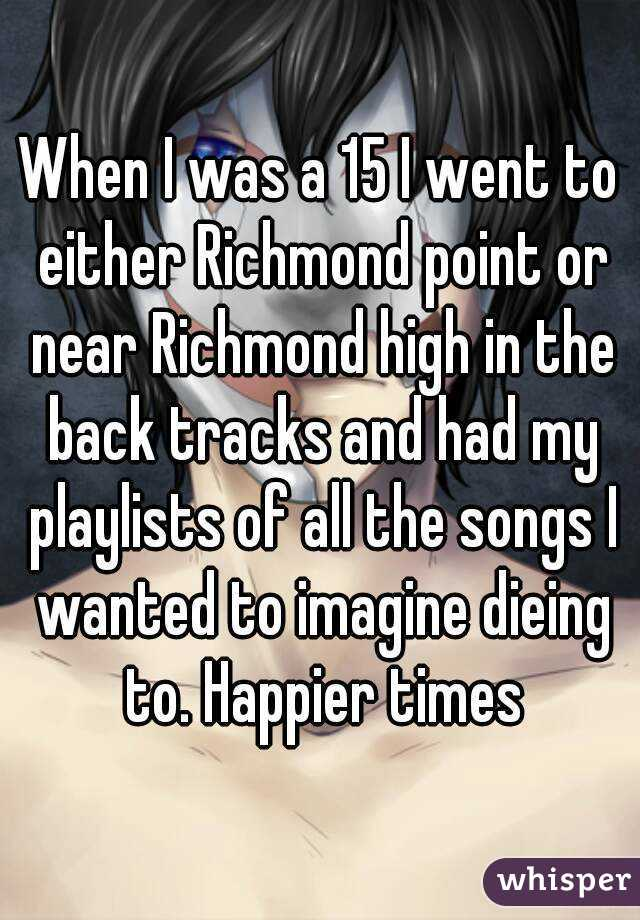 When I was a 15 I went to either Richmond point or near Richmond high in the back tracks and had my playlists of all the songs I wanted to imagine dieing to. Happier times