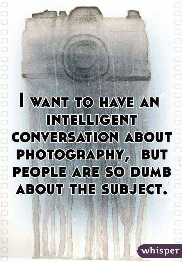 I want to have an intelligent conversation about photography,  but people are so dumb about the subject.