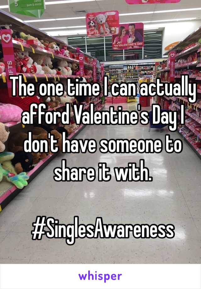 The one time I can actually afford Valentine's Day I don't have someone to share it with.   #SinglesAwareness