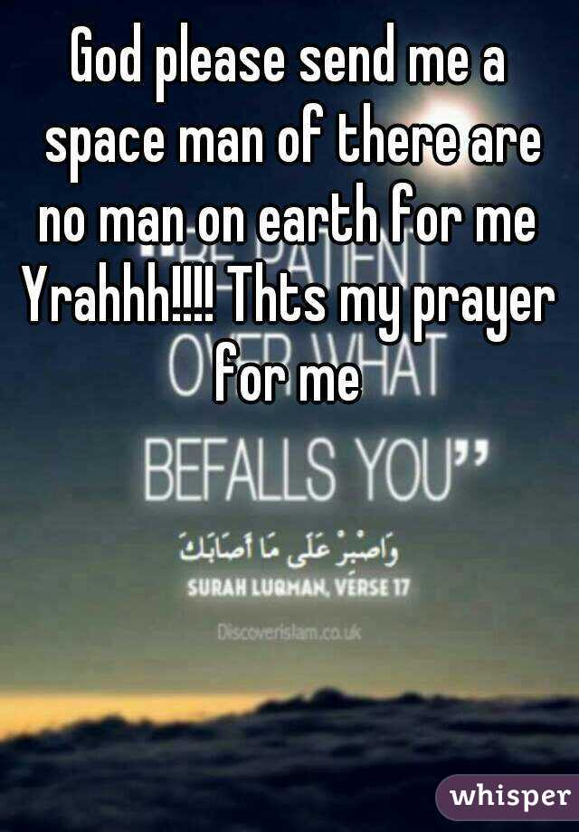 God please send me a space man of there are no man on earth for me  Yrahhh!!!! Thts my prayer for me