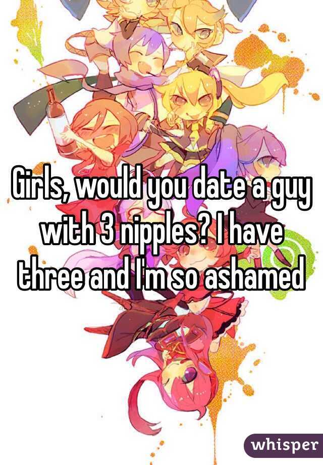 Girls, would you date a guy with 3 nipples? I have three and I'm so ashamed