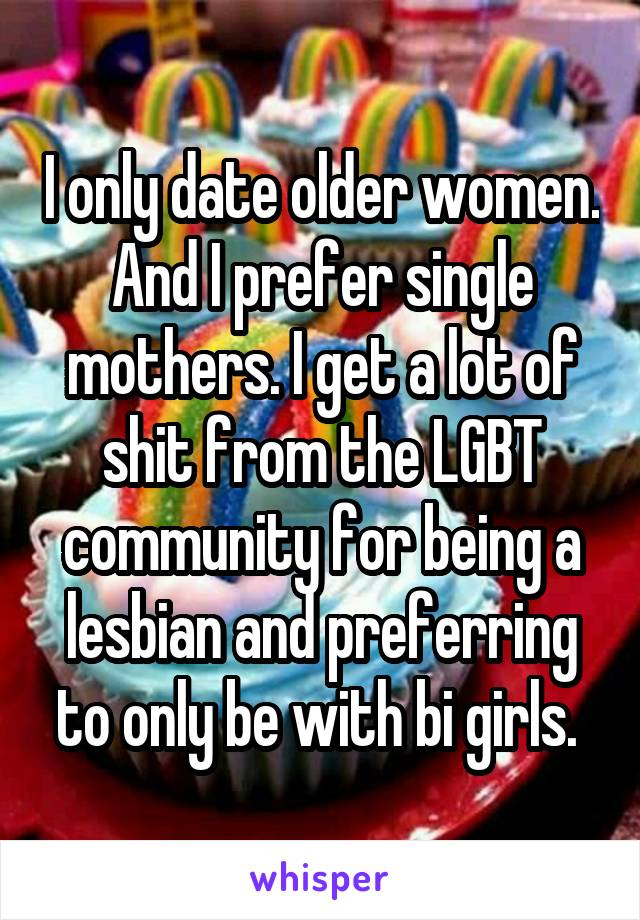 I only date older women. And I prefer single mothers. I get a lot of shit from the LGBT community for being a lesbian and preferring to only be with bi girls.