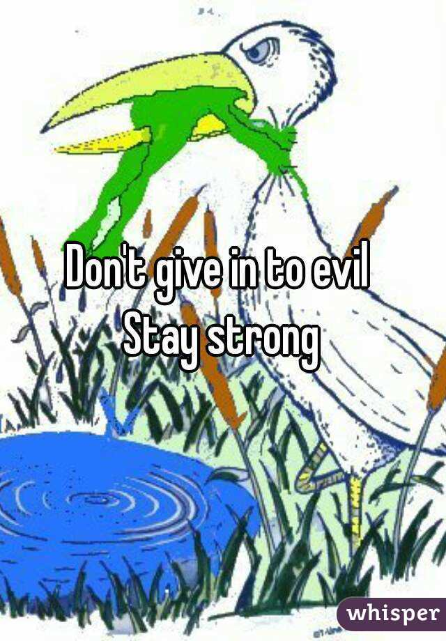 Don't give in to evil  Stay strong