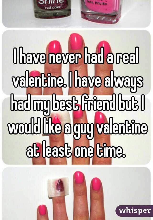 I have never had a real valentine. I have always had my best friend but I would like a guy valentine at least one time.