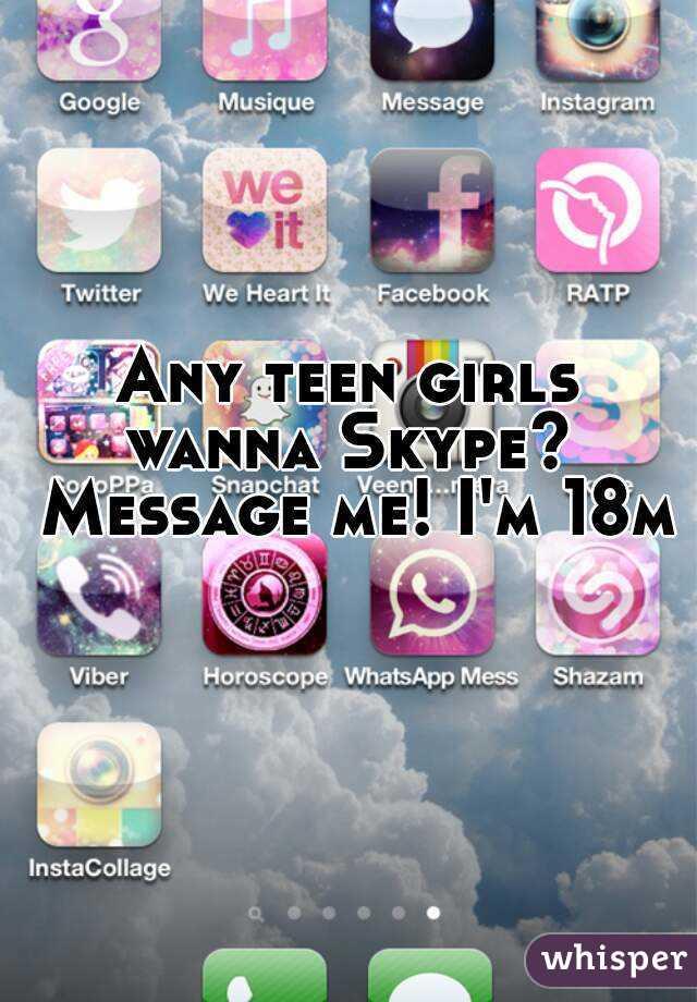 Any teen girls wanna Skype?  Message me! I'm 18m