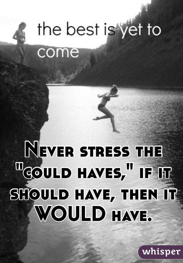 """Never stress the """"could haves,"""" if it should have, then it WOULD have."""