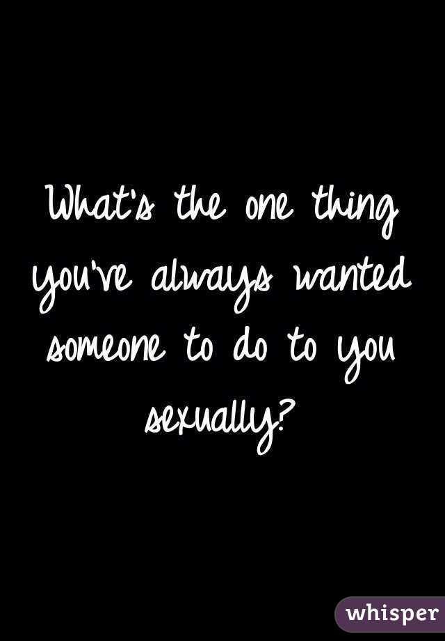What's the one thing you've always wanted someone to do to you sexually?