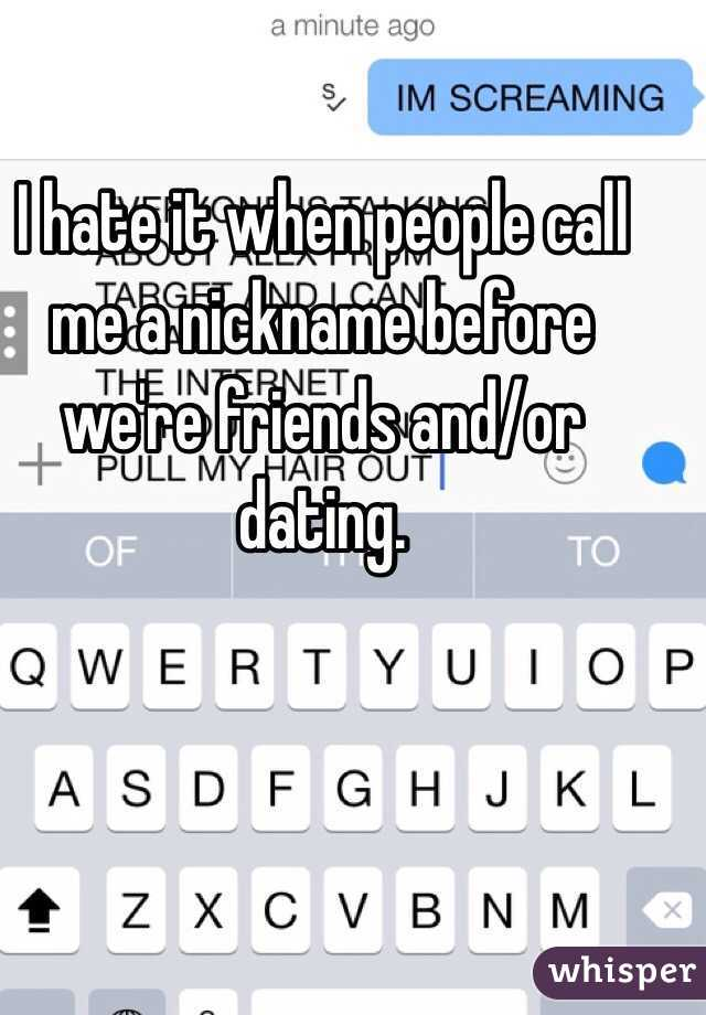 I hate it when people call me a nickname before we're friends and/or dating.