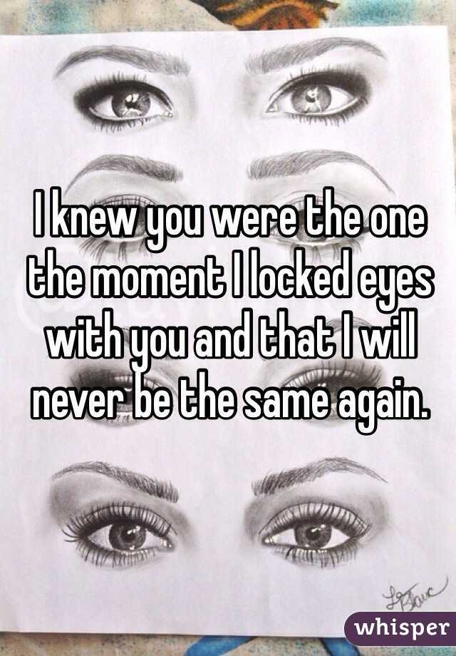 I knew you were the one the moment I locked eyes with you and that I will never be the same again.