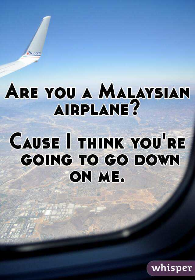 Are you a Malaysian airplane?   Cause I think you're going to go down on me.