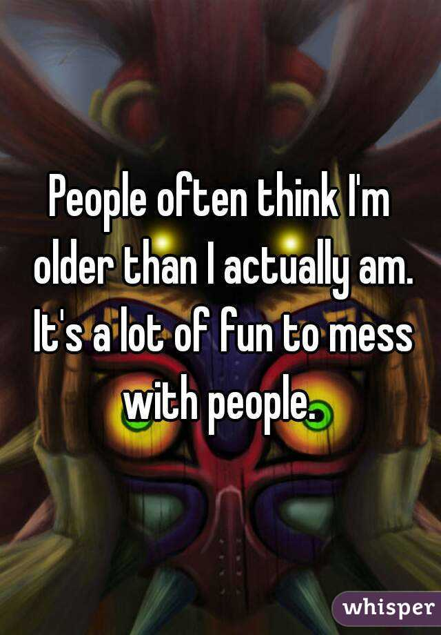 People often think I'm older than I actually am. It's a lot of fun to mess with people.