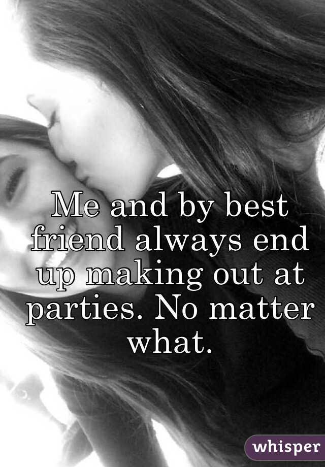 Me and by best friend always end up making out at parties. No matter what.