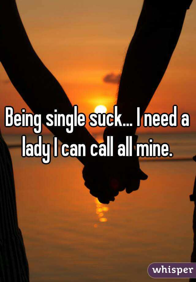 Being single suck... I need a lady I can call all mine.