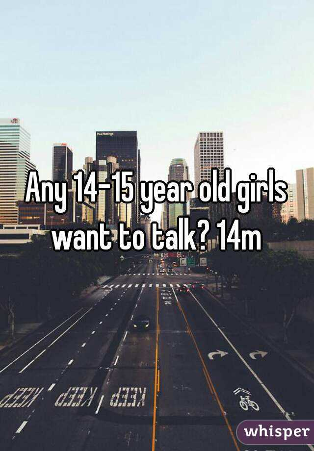Any 14-15 year old girls want to talk? 14m