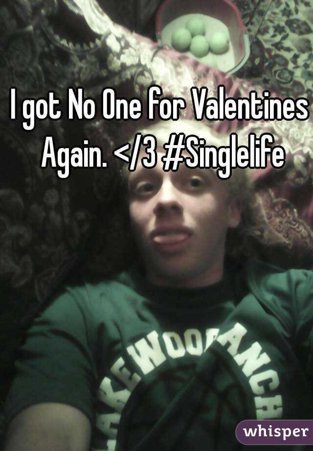 I got No One for Valentines Again. </3 #Singlelife