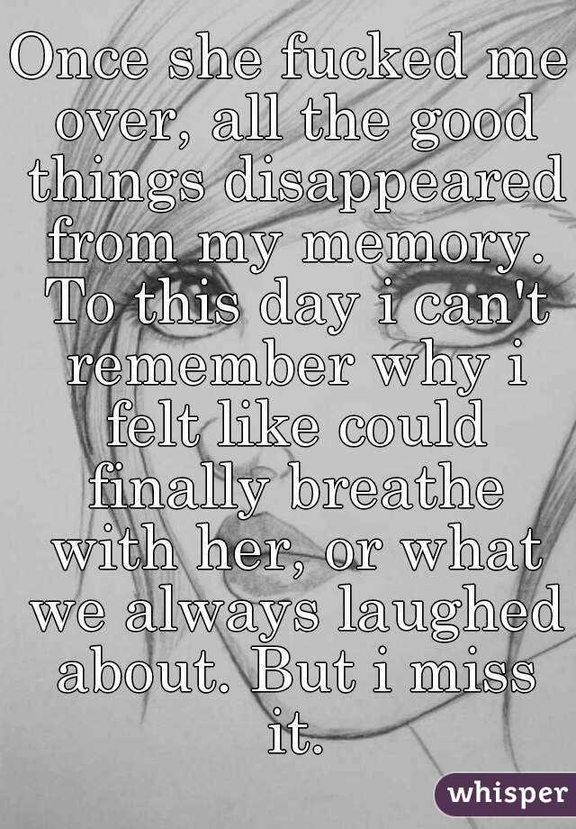 Once she fucked me over, all the good things disappeared from my memory. To this day i can't remember why i felt like could finally breathe with her, or what we always laughed about. But i miss it.
