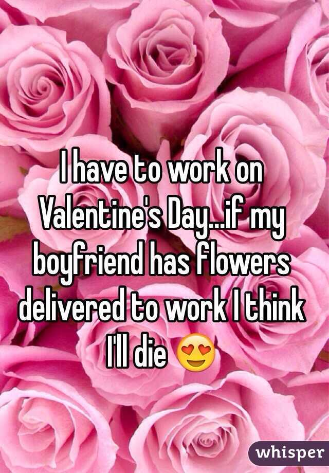 I have to work on Valentine's Day...if my boyfriend has flowers delivered to work I think I'll die 😍