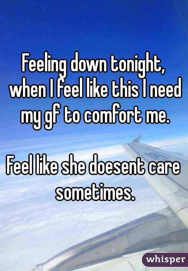 Feeling down tonight, when I feel like this I need my gf to comfort me.  Feel like she doesent care sometimes.