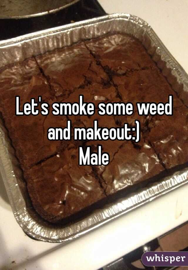 Let's smoke some weed and makeout:) Male