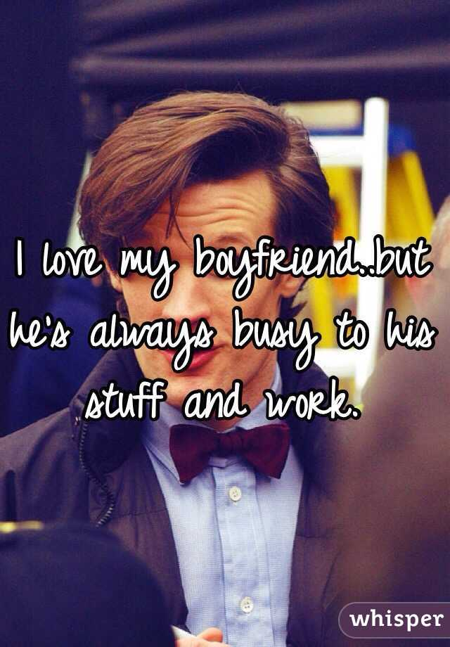 I love my boyfriend..but he's always busy to his stuff and work.