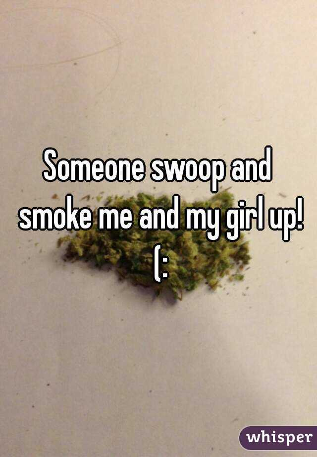 Someone swoop and smoke me and my girl up! (: