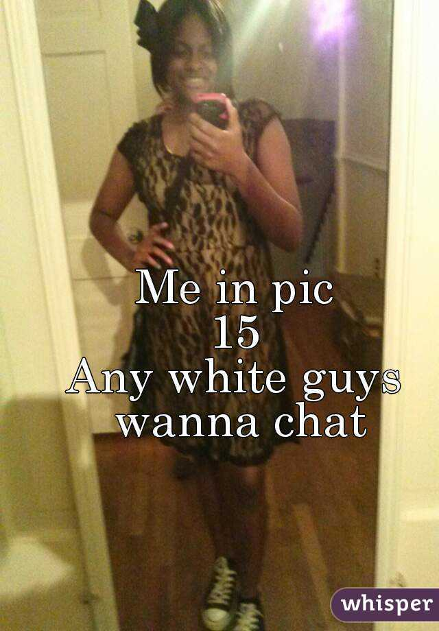 Me in pic 15 Any white guys wanna chat