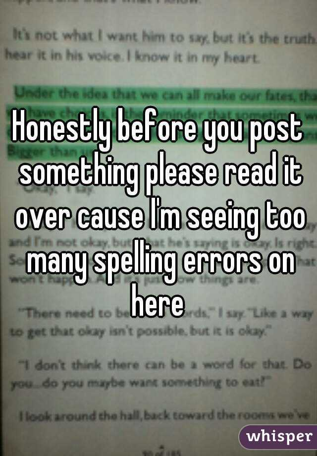 Honestly before you post something please read it over cause I'm seeing too many spelling errors on here